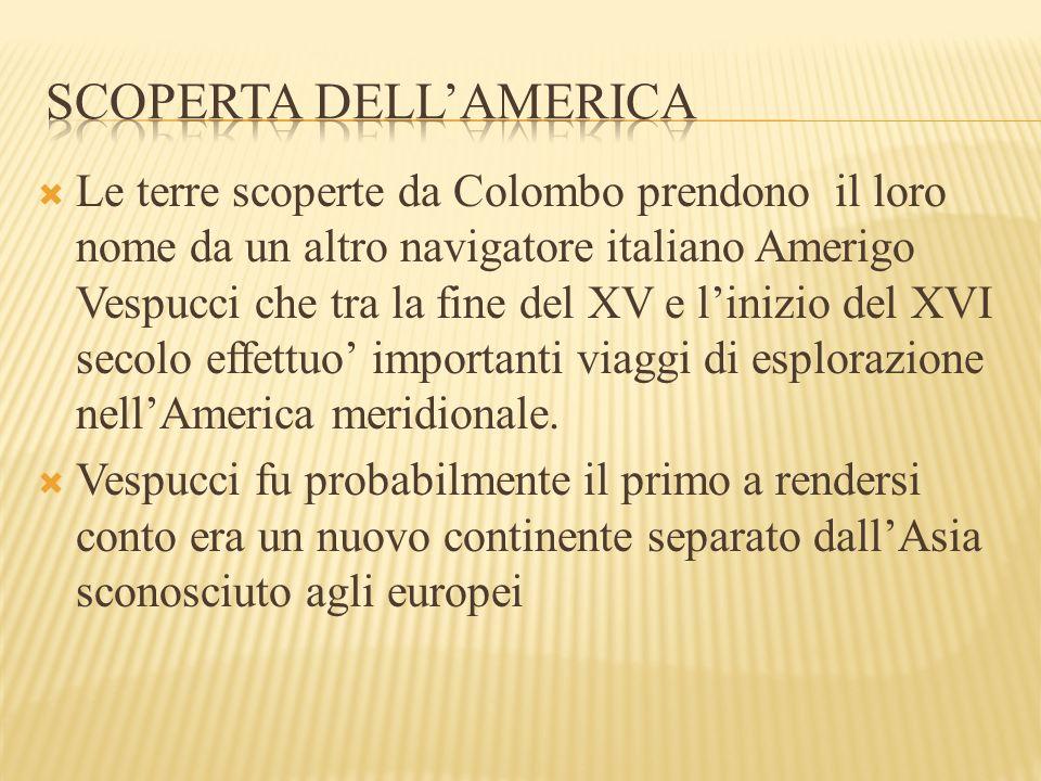  Le terre scoperte da Colombo prendono il loro nome da un altro navigatore italiano Amerigo Vespucci che tra la fine del XV e l'inizio del XVI secolo effettuo' importanti viaggi di esplorazione nell'America meridionale.