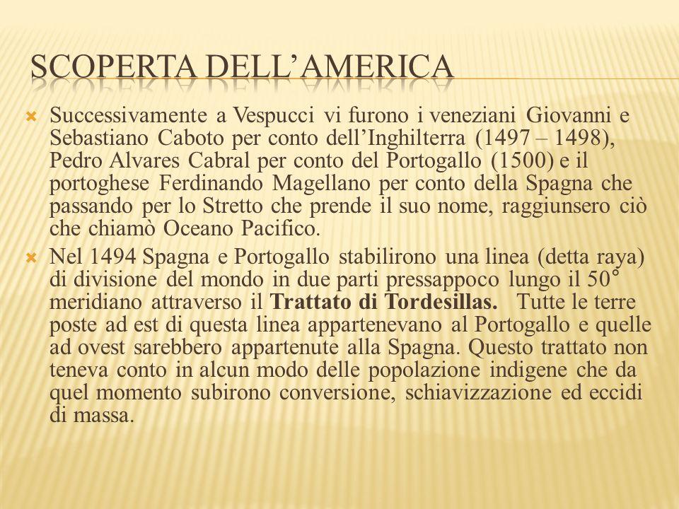  Successivamente a Vespucci vi furono i veneziani Giovanni e Sebastiano Caboto per conto dell'Inghilterra (1497 – 1498), Pedro Alvares Cabral per conto del Portogallo (1500) e il portoghese Ferdinando Magellano per conto della Spagna che passando per lo Stretto che prende il suo nome, raggiunsero ciò che chiamò Oceano Pacifico.