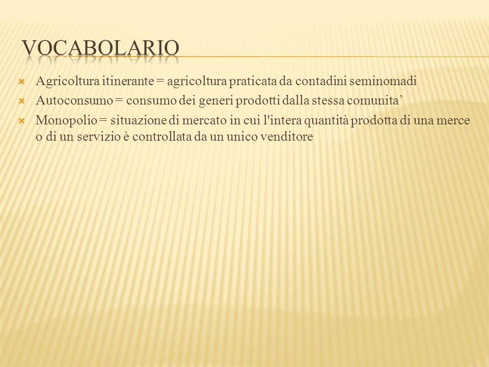  Agricoltura itinerante = agricoltura praticata da contadini seminomadi  Autoconsumo = consumo dei generi prodotti dalla stessa comunita'  Monopoli