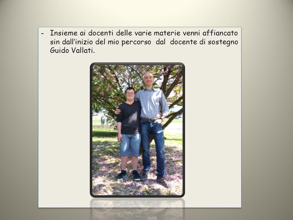 -Insieme ai docenti delle varie materie venni affiancato sin dall'inizio del mio percorso dal docente di sostegno Guido Vallati.