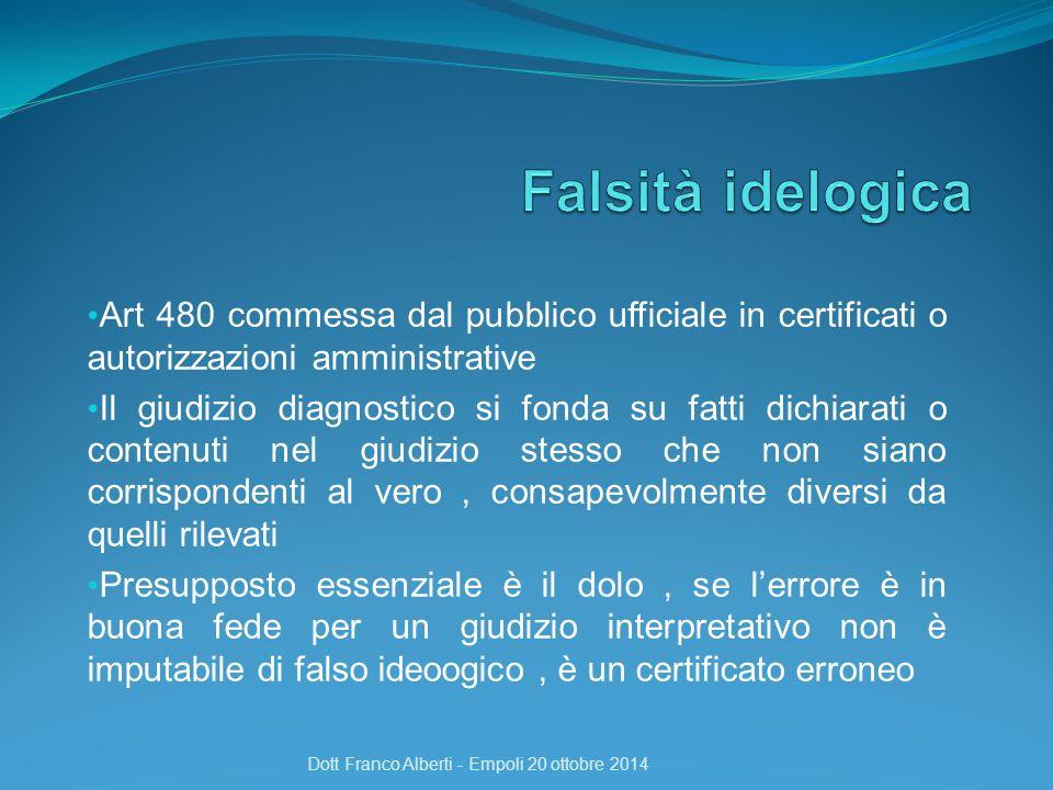 Art 480 commessa dal pubblico ufficiale in certificati o autorizzazioni amministrative Il giudizio diagnostico si fonda su fatti dichiarati o contenuti nel giudizio stesso che non siano corrispondenti al vero, consapevolmente diversi da quelli rilevati Presupposto essenziale è il dolo, se l'errore è in buona fede per un giudizio interpretativo non è imputabile di falso ideoogico, è un certificato erroneo Dott Franco Alberti - Empoli 20 ottobre 2014