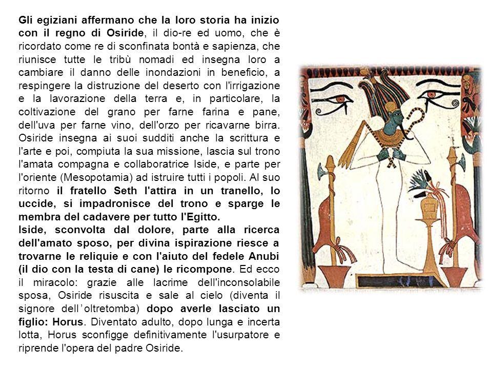 Gli egiziani affermano che la loro storia ha inizio con il regno di Osiride, il dio-re ed uomo, che è ricordato come re di sconfinata bontà e sapienza