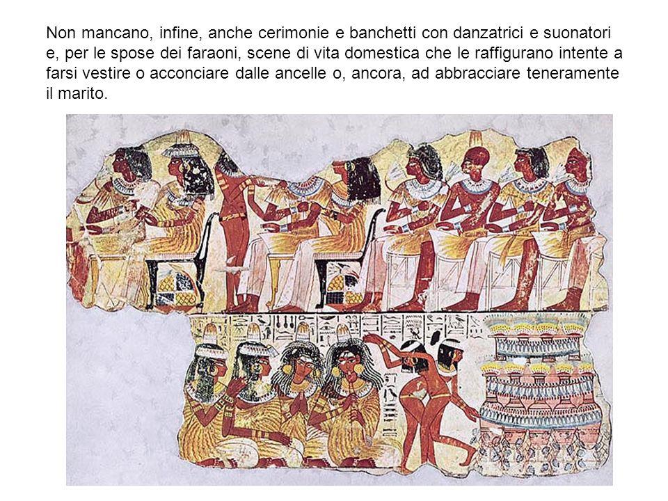 Non mancano, infine, anche cerimonie e banchetti con danzatrici e suonatori e, per le spose dei faraoni, scene di vita domestica che le raffigurano in