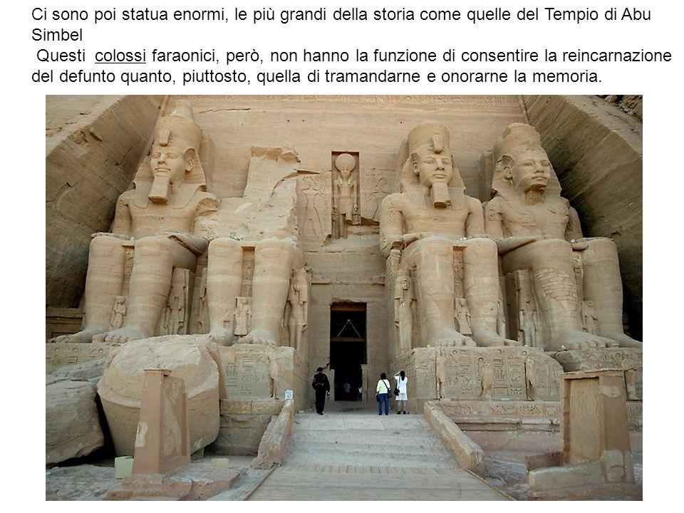 Ci sono poi statua enormi, le più grandi della storia come quelle del Tempio di Abu Simbel Questi colossi faraonici, però, non hanno la funzione di co