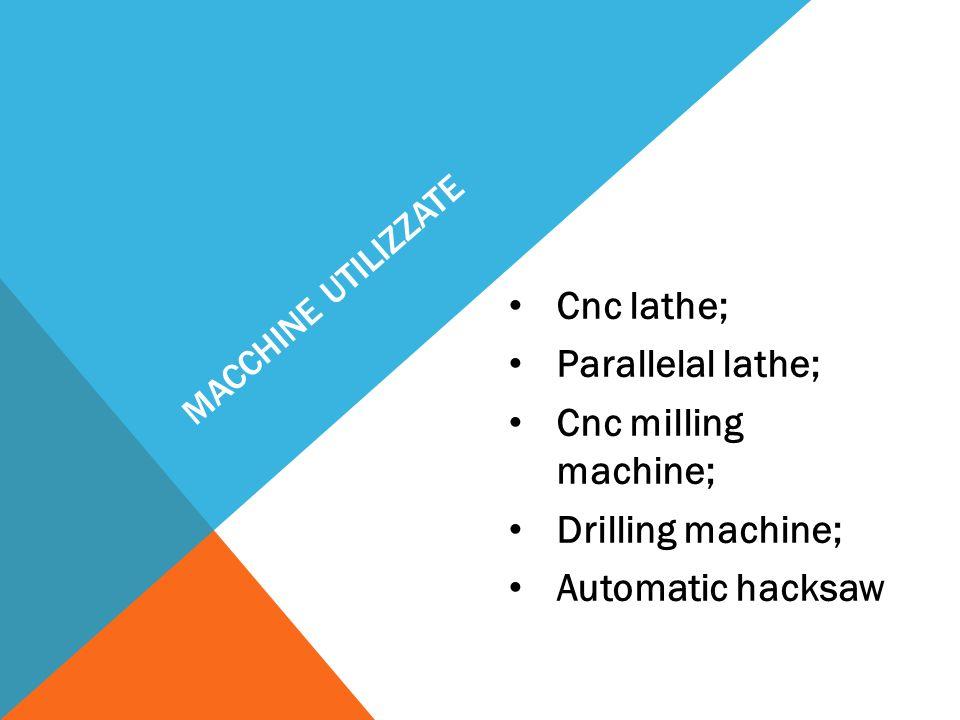 MACCHINE UTILIZZATE Cnc lathe; Parallelal lathe; Cnc milling machine; Drilling machine; Automatic hacksaw