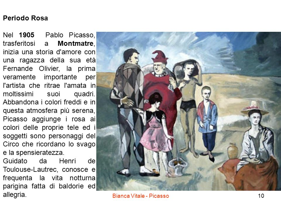 10 Periodo Rosa Nel 1905 Pablo Picasso, trasferitosi a Montmatre, inizia una storia d amore con una ragazza della sua età Fernande Olivier, la prima veramente importante per l artista che ritrae l amata in moltissimi suoi quadri.
