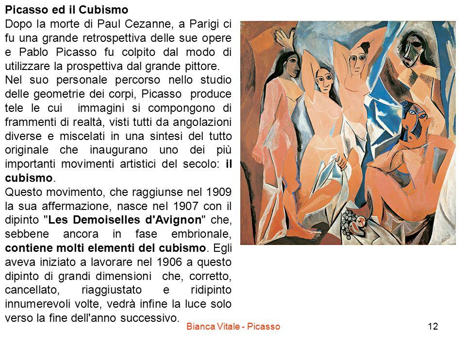 Bianca Vitale - Picasso12 Picasso ed il Cubismo Dopo la morte di Paul Cezanne, a Parigi ci fu una grande retrospettiva delle sue opere e Pablo Picasso fu colpito dal modo di utilizzare la prospettiva dal grande pittore.