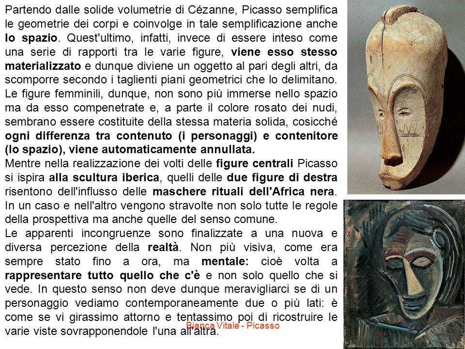 Bianca Vitale - Picasso18 Partendo dalle solide volumetrie di Cézanne, Picasso semplifica le geometrie dei corpi e coinvolge in tale semplificazione a