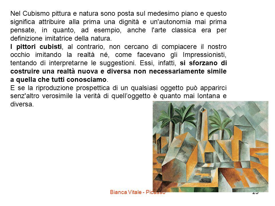 Bianca Vitale - Picasso23 Nel Cubismo pittura e natura sono posta sul medesimo piano e questo significa attribuire alla prima una dignità e un autonomia mai prima pensate, in quanto, ad esempio, anche l arte classica era per definizione imitatrice della natura.