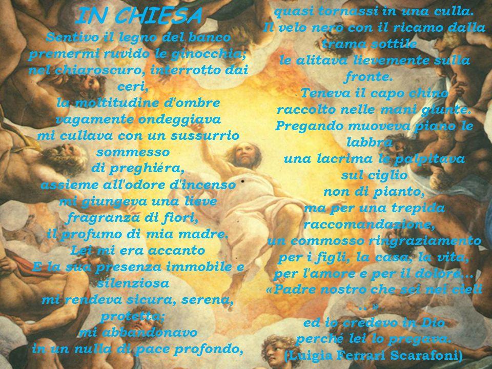 IN CHIESA Sentivo il legno del banco premermi ruvido le ginocchia; nel chiaroscuro, interrotto dai ceri, la moltitudine d ombre vagamente ondeggiava mi cullava con un sussurrio sommesso di preghi é ra, assieme all odore d incenso mi giungeva una lieve fragranza di fiori, il profumo di mia madre.
