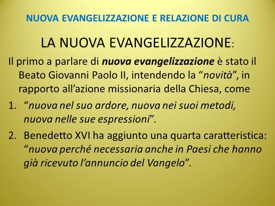 NUOVA EVANGELIZZAZIONE E RELAZIONE DI CURA LA NUOVA EVANGELIZZAZIONE : Il primo a parlare di nuova evangelizzazione è stato il Beato Giovanni Paolo II, intendendo la novità , in rapporto all'azione missionaria della Chiesa, come 1. nuova nel suo ardore, nuova nei suoi metodi, nuova nelle sue espressioni .