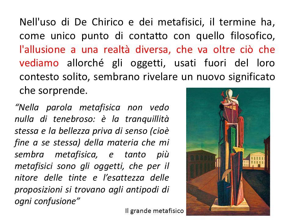 Nell'uso di De Chirico e dei metafisici, il termine ha, come unico punto di contatto con quello filosofico, l'allusione a una realtà diversa, che va o