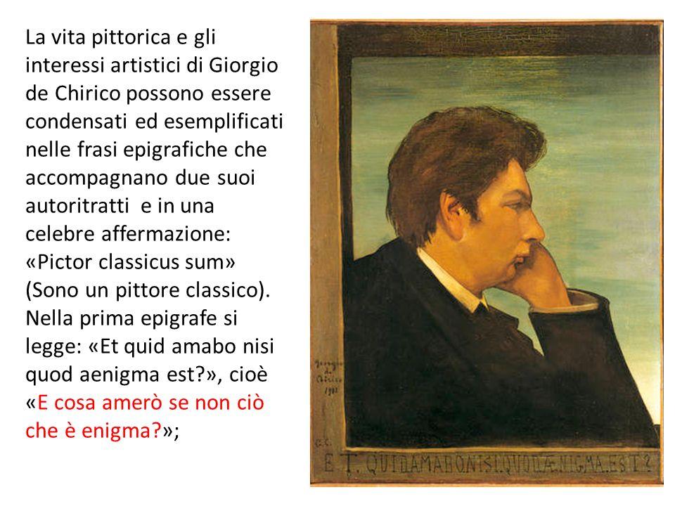 La vita pittorica e gli interessi artistici di Giorgio de Chirico possono essere condensati ed esemplificati nelle frasi epigrafiche che accompagnano