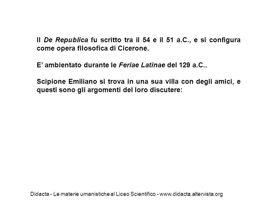 Il De Republica fu scritto tra il 54 e il 51 a.C., e si configura come opera filosofica di Cicerone. E' ambientato durante le Feriae Latinae del 129 a