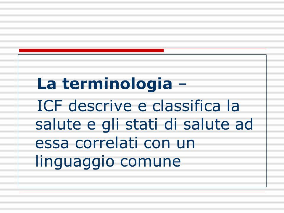 La terminologia – ICF descrive e classifica la salute e gli stati di salute ad essa correlati con un linguaggio comune