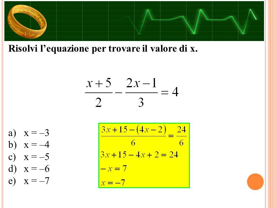 Risolvi l'equazione per trovare il valore di x. a)x = –3 b)x = –4 c)x = –5 d)x = –6 e)x = –7