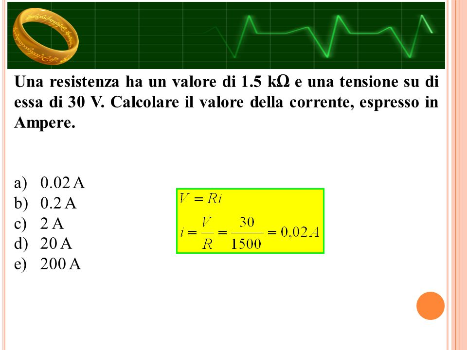 Una resistenza ha un valore di 1.5 kΩ e una tensione su di essa di 30 V.