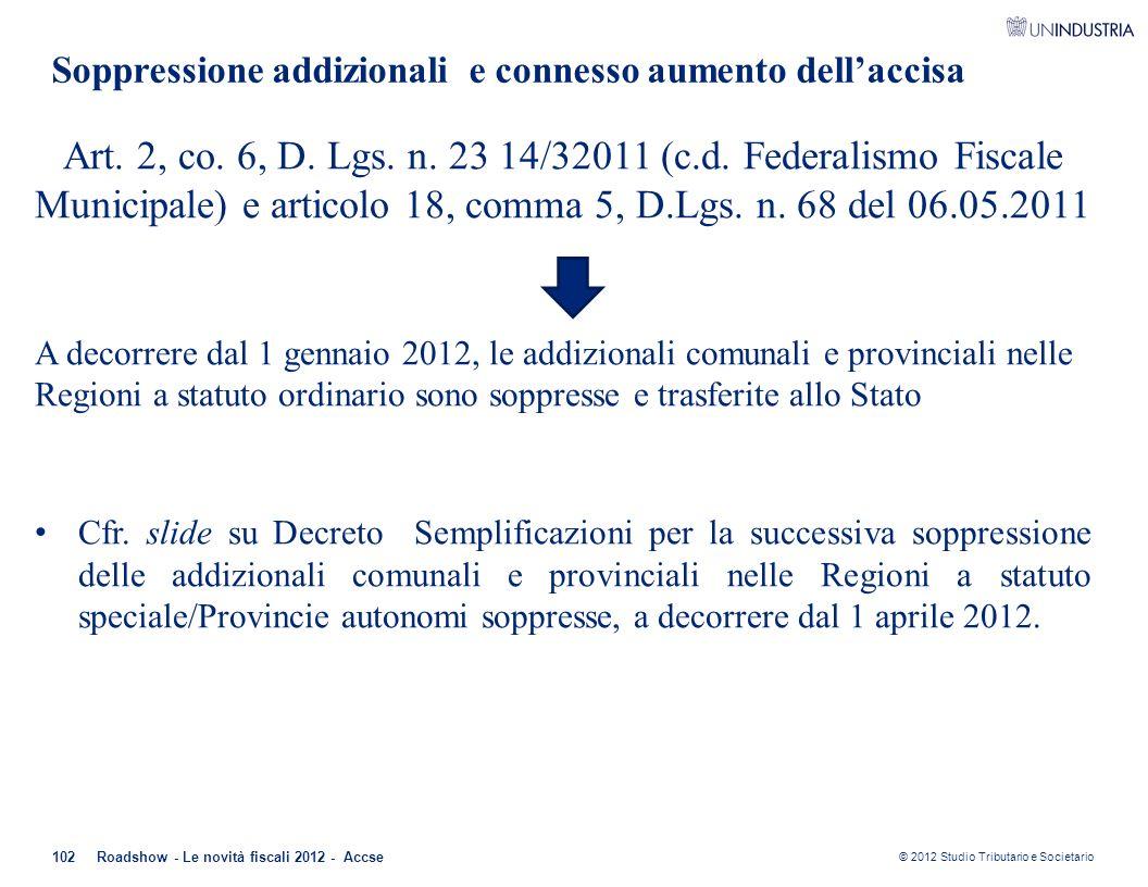 © 2012 Studio Tributario e Societario 102 Soppressione addizionali e connesso aumento dell'accisa Art. 2, co. 6, D. Lgs. n. 23 14/32011 (c.d. Federali
