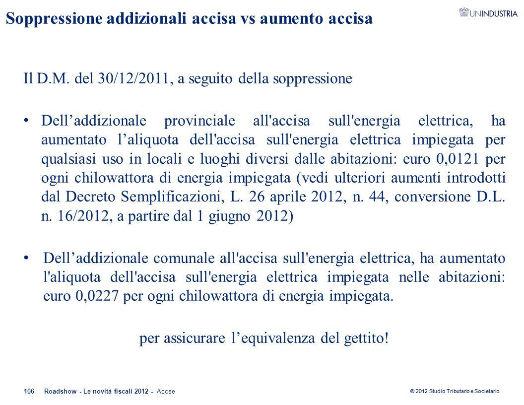 © 2012 Studio Tributario e Societario Soppressione addizionali accisa vs aumento accisa Il D.M. del 30/12/2011, a seguito della soppressione Dell'addi