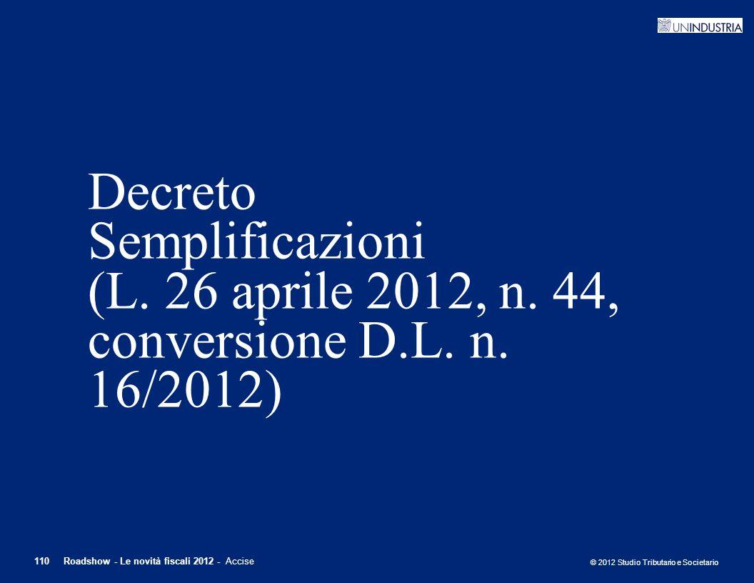 © 2012 Studio Tributario e Societario 110Roadshow - Le novità fiscali 2012 - Accise Decreto Semplificazioni (L. 26 aprile 2012, n. 44, conversione D.L