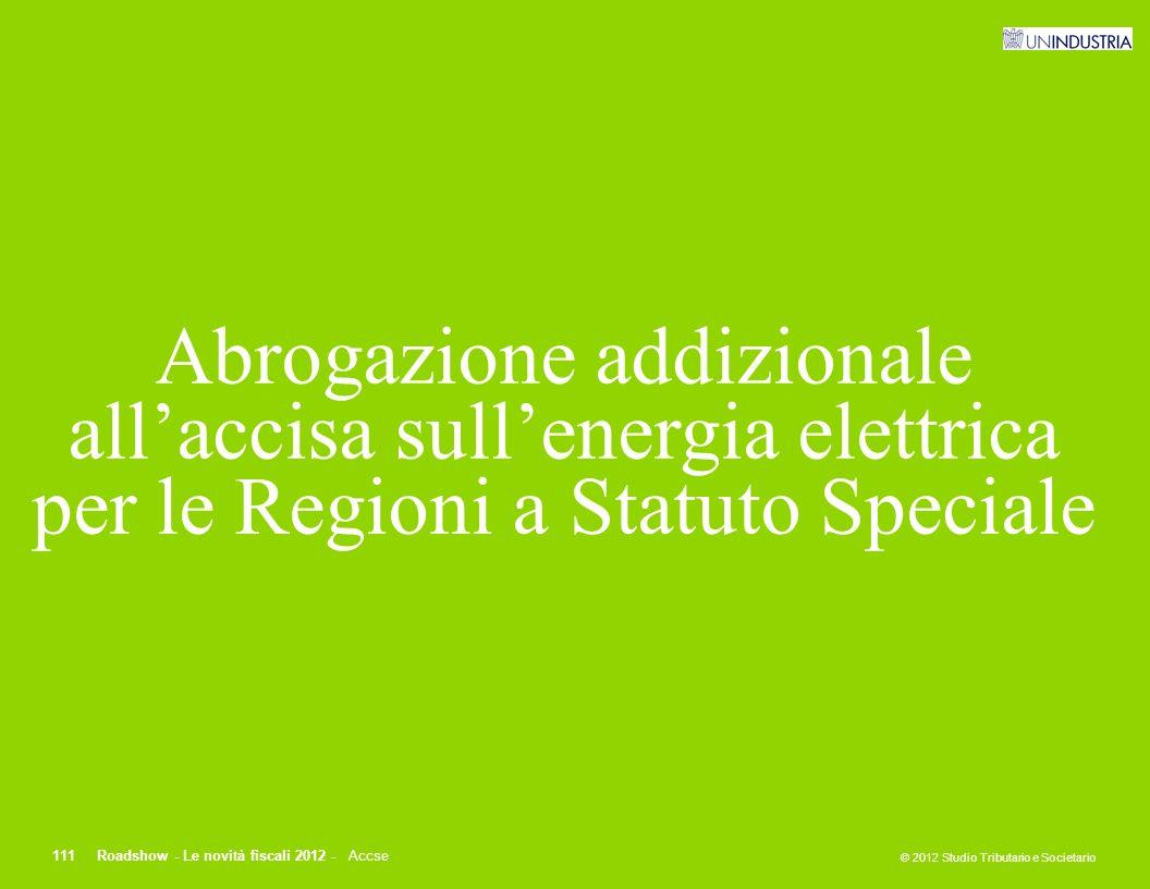 © 2012 Studio Tributario e Societario 111Roadshow - Le novità fiscali 2012 - Accse Abrogazione addizionale all'accisa sull'energia elettrica per le Re