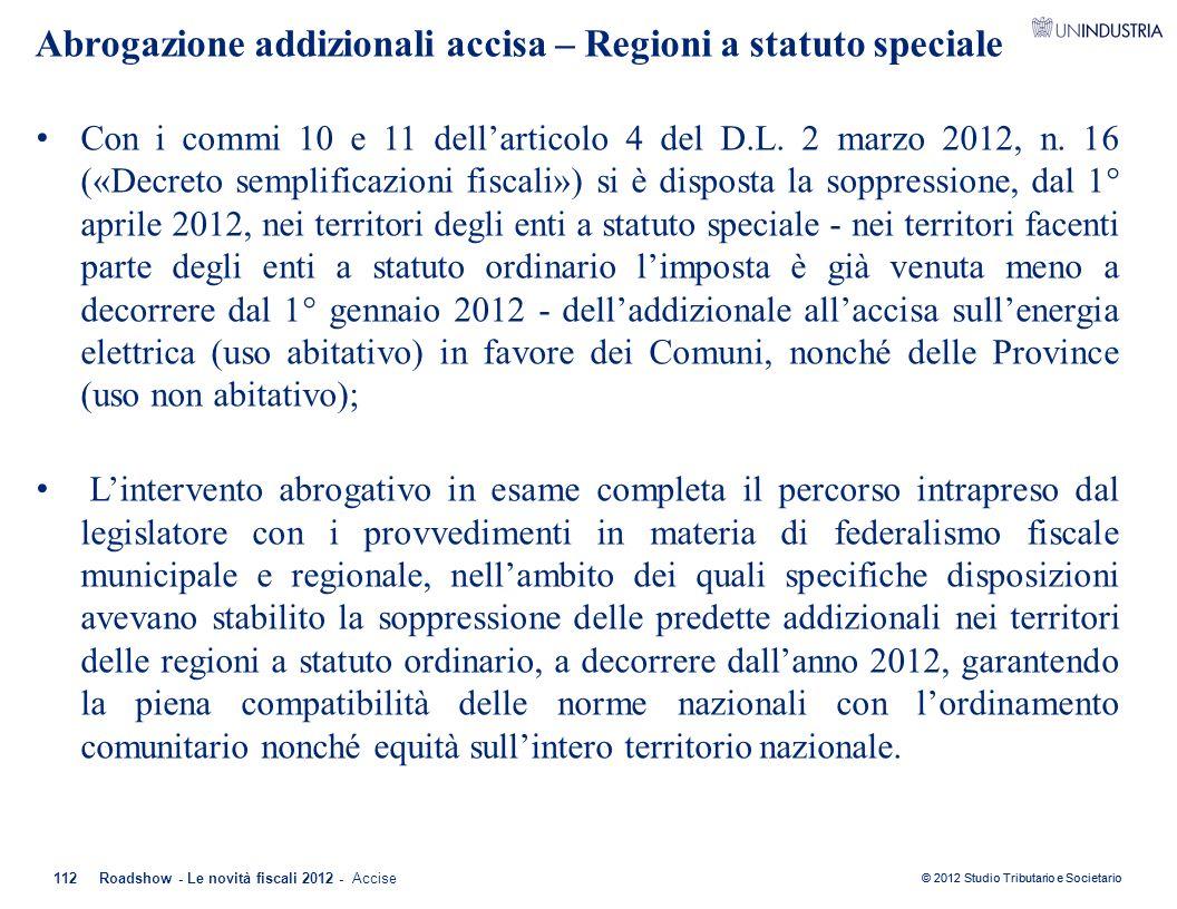 © 2012 Studio Tributario e Societario Abrogazione addizionali accisa – Regioni a statuto speciale Con i commi 10 e 11 dell'articolo 4 del D.L. 2 marzo