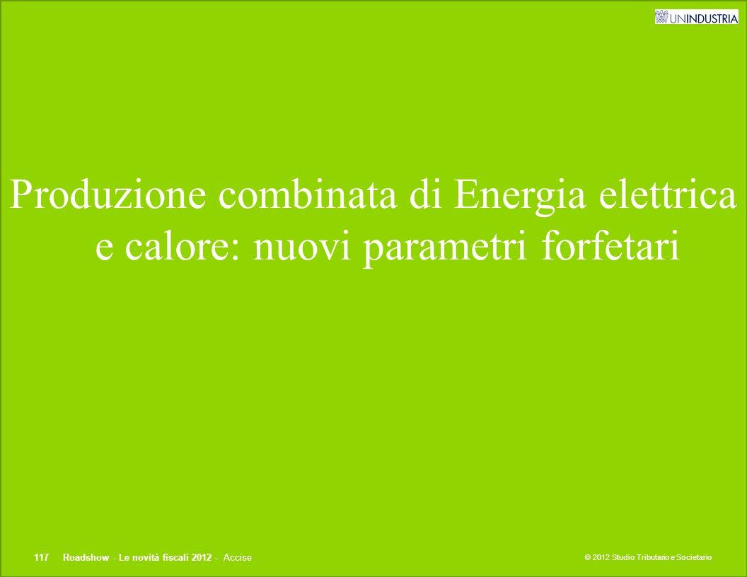 © 2012 Studio Tributario e Societario Produzione combinata di Energia elettrica e calore: nuovi parametri forfetari 117Roadshow - Le novità fiscali 20