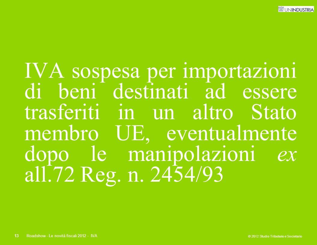 © 2012 Studio Tributario e Societario 13Roadshow - Le novità fiscali 2012 - IVA IVA sospesa per importazioni di beni destinati ad essere trasferiti in