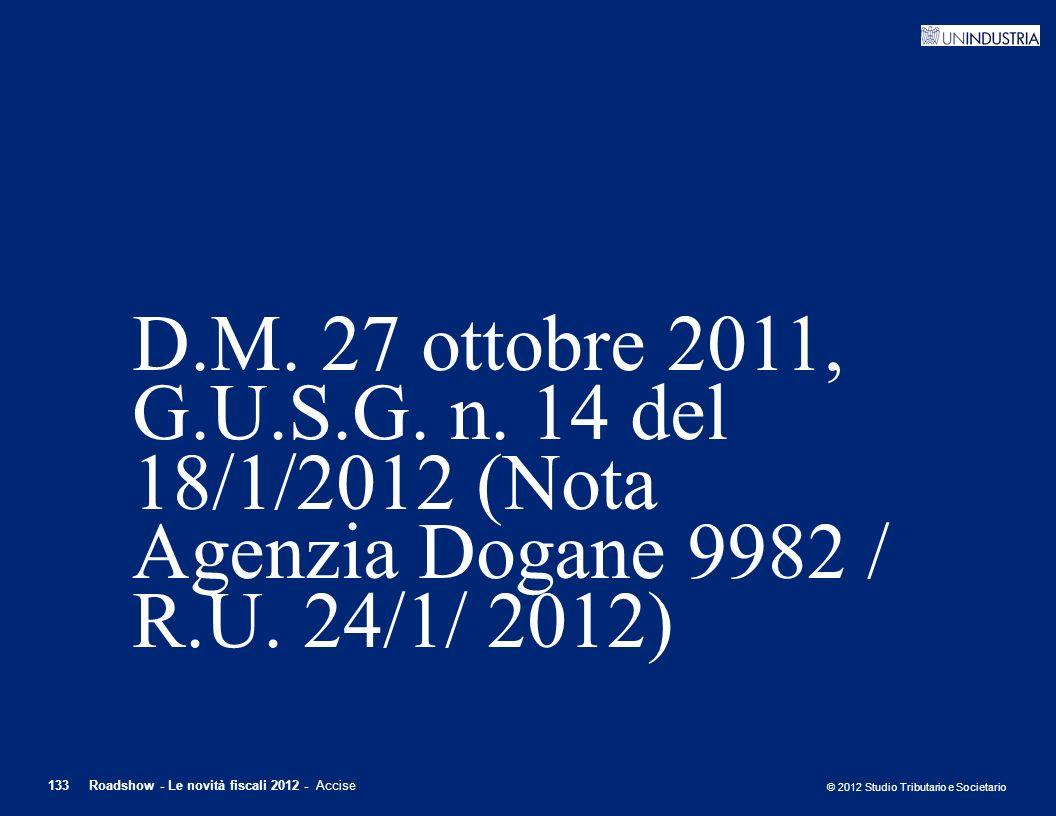 © 2012 Studio Tributario e Societario 133Roadshow - Le novità fiscali 2012 - Accise D.M. 27 ottobre 2011, G.U.S.G. n. 14 del 18/1/2012 (Nota Agenzia D