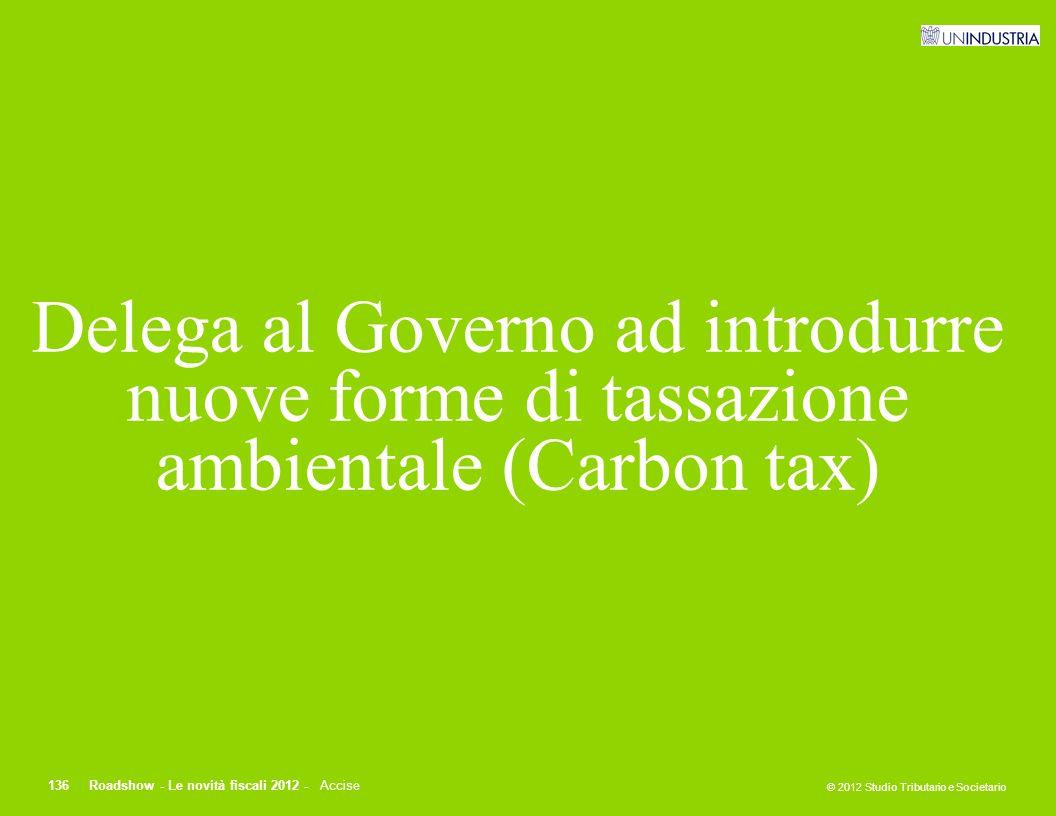 © 2012 Studio Tributario e Societario 136Roadshow - Le novità fiscali 2012 - Accise Delega al Governo ad introdurre nuove forme di tassazione ambienta