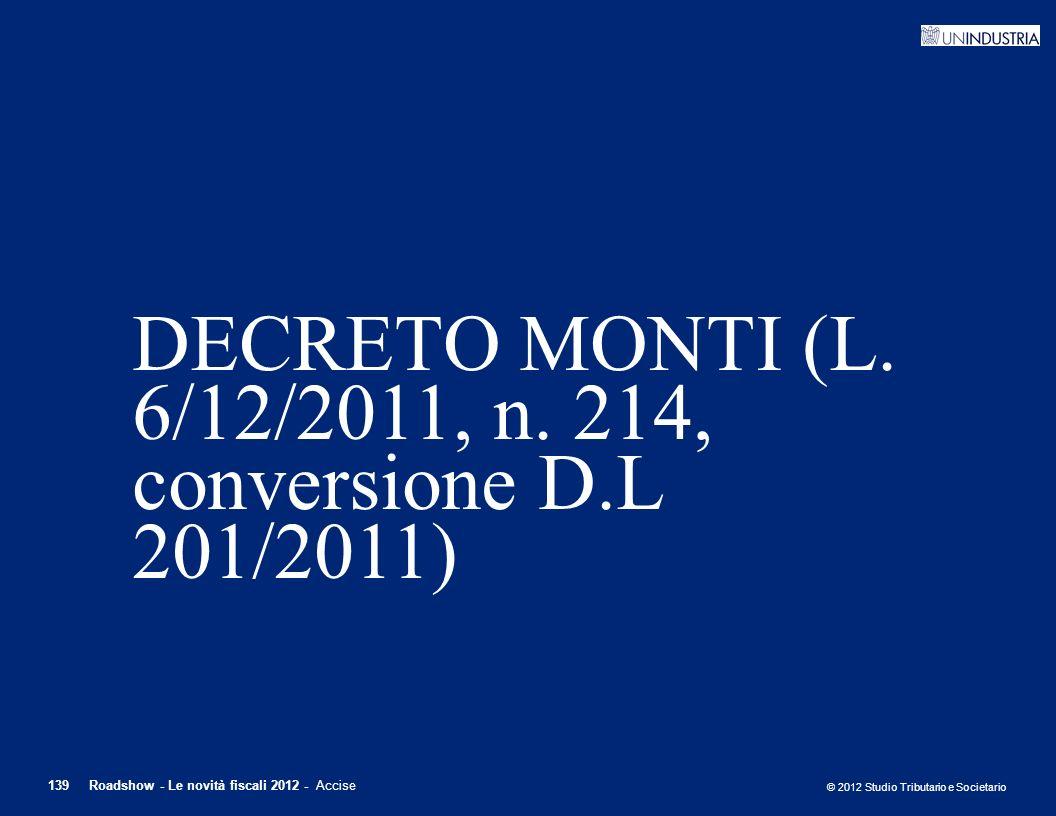 © 2012 Studio Tributario e Societario 139Roadshow - Le novità fiscali 2012 - Accise DECRETO MONTI (L. 6/12/2011, n. 214, conversione D.L 201/2011)