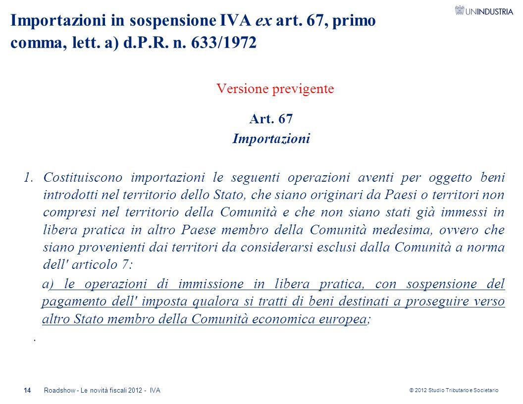 © 2012 Studio Tributario e Societario Importazioni in sospensione IVA ex art. 67, primo comma, lett. a) d.P.R. n. 633/1972 Versione previgente Art. 67