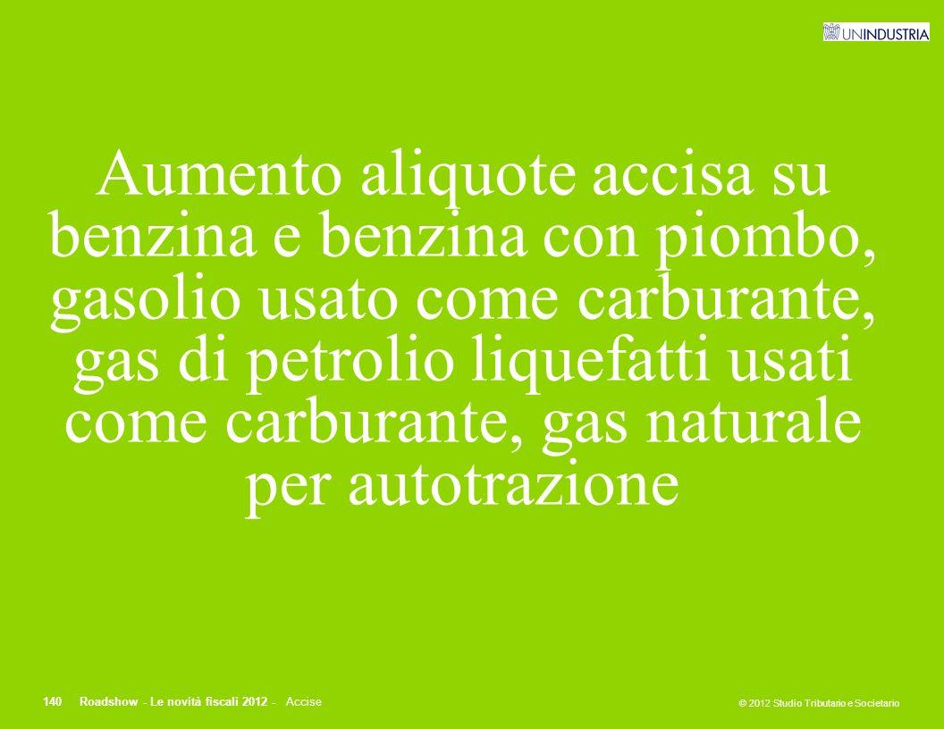 © 2012 Studio Tributario e Societario 140Roadshow - Le novità fiscali 2012 - Accise Aumento aliquote accisa su benzina e benzina con piombo, gasolio u