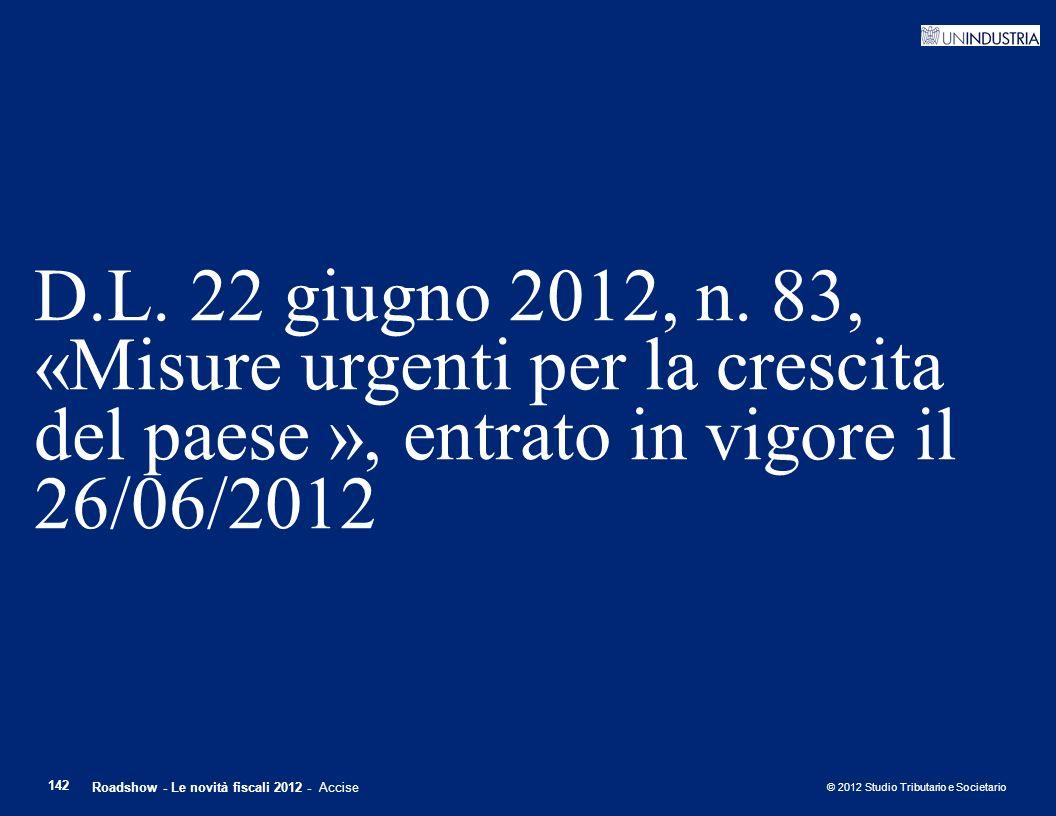 © 2012 Studio Tributario e Societario 142 D.L. 22 giugno 2012, n. 83, «Misure urgenti per la crescita del paese », entrato in vigore il 26/06/2012 Roa
