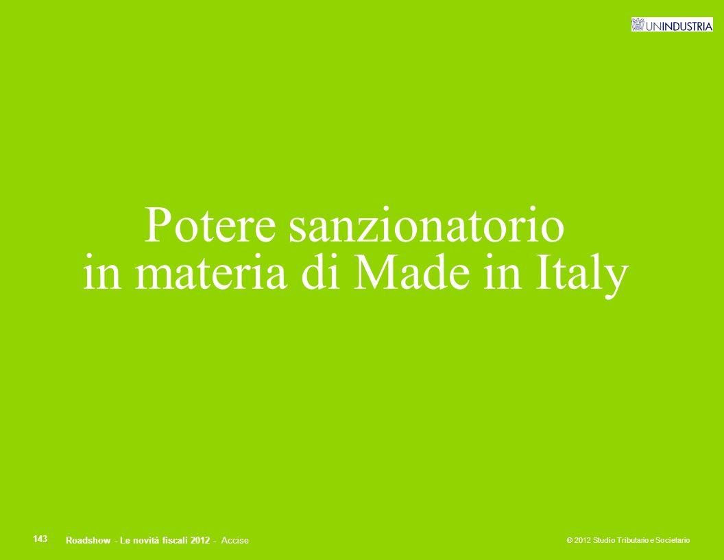 © 2012 Studio Tributario e Societario 143 Potere sanzionatorio in materia di Made in Italy Roadshow - Le novità fiscali 2012 - Accise