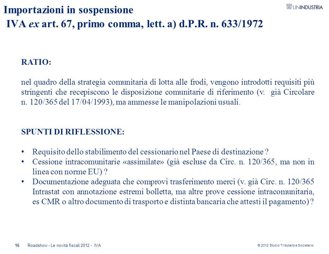 © 2012 Studio Tributario e Societario 16Roadshow - Le novità fiscali 2012 - IVA Importazioni in sospensione IVA ex art. 67, primo comma, lett. a) d.P.