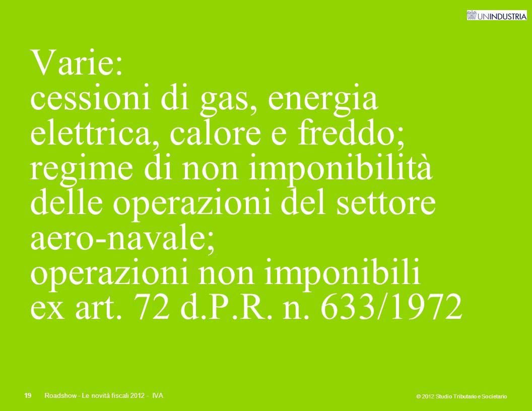 © 2012 Studio Tributario e Societario 19Roadshow - Le novità fiscali 2012 - IVA Varie: cessioni di gas, energia elettrica, calore e freddo; regime di