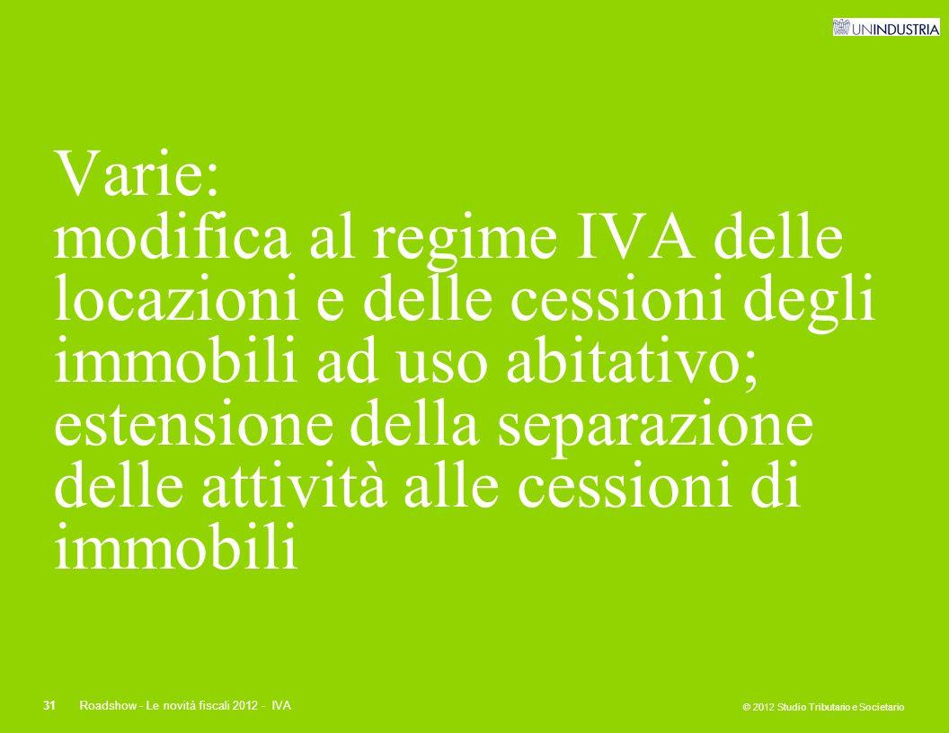 © 2012 Studio Tributario e Societario 31Roadshow - Le novità fiscali 2012 - IVA Varie: modifica al regime IVA delle locazioni e delle cessioni degli i