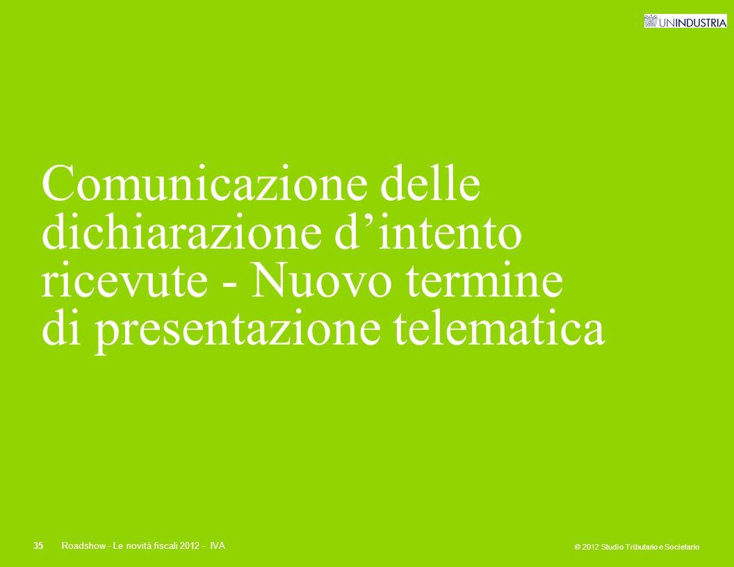 © 2012 Studio Tributario e Societario 35Roadshow - Le novità fiscali 2012 - IVA Comunicazione delle dichiarazione d'intento ricevute - Nuovo termine d