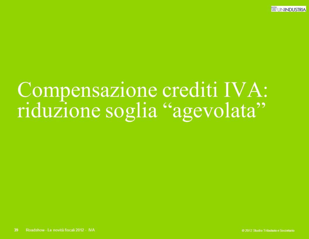 """© 2012 Studio Tributario e Societario 39Roadshow - Le novità fiscali 2012 - IVA Compensazione crediti IVA: riduzione soglia """"agevolata"""""""