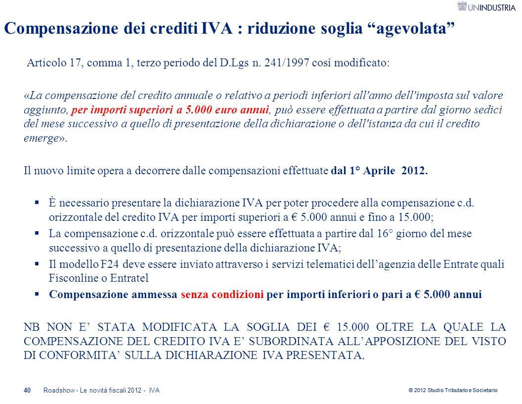 """© 2012 Studio Tributario e Societario 40 Compensazione dei crediti IVA : riduzione soglia """"agevolata"""" Articolo 17, comma 1, terzo periodo del D.Lgs n."""