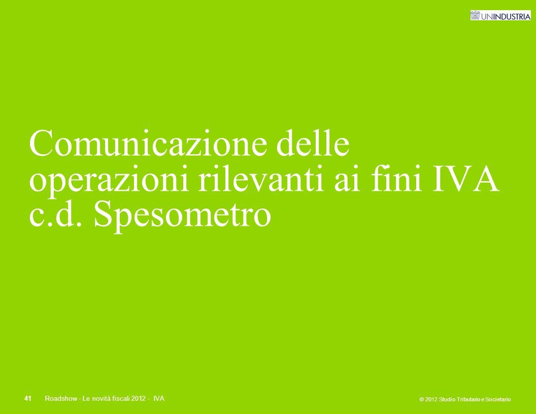 © 2012 Studio Tributario e Societario 41Roadshow - Le novità fiscali 2012 - IVA Comunicazione delle operazioni rilevanti ai fini IVA c.d. Spesometro