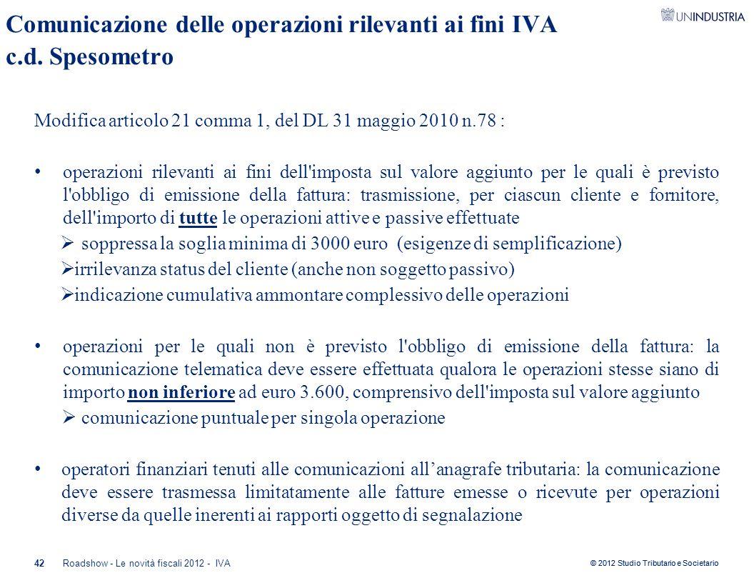 © 2012 Studio Tributario e Societario 42 Comunicazione delle operazioni rilevanti ai fini IVA c.d. Spesometro Modifica articolo 21 comma 1, del DL 31
