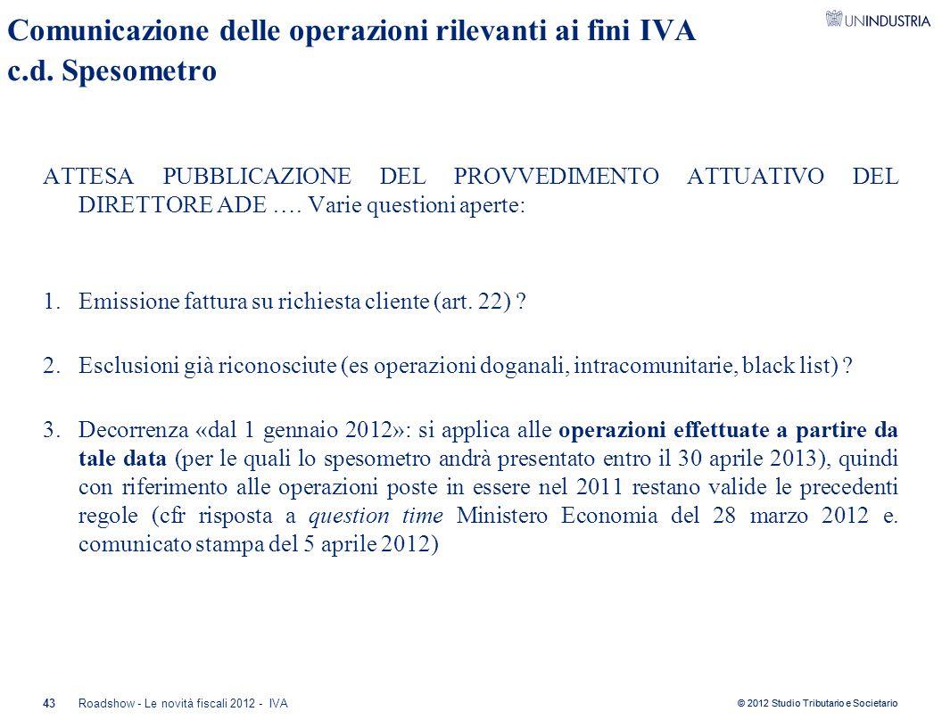 © 2012 Studio Tributario e Societario 43 Comunicazione delle operazioni rilevanti ai fini IVA c.d. Spesometro ATTESA PUBBLICAZIONE DEL PROVVEDIMENTO A