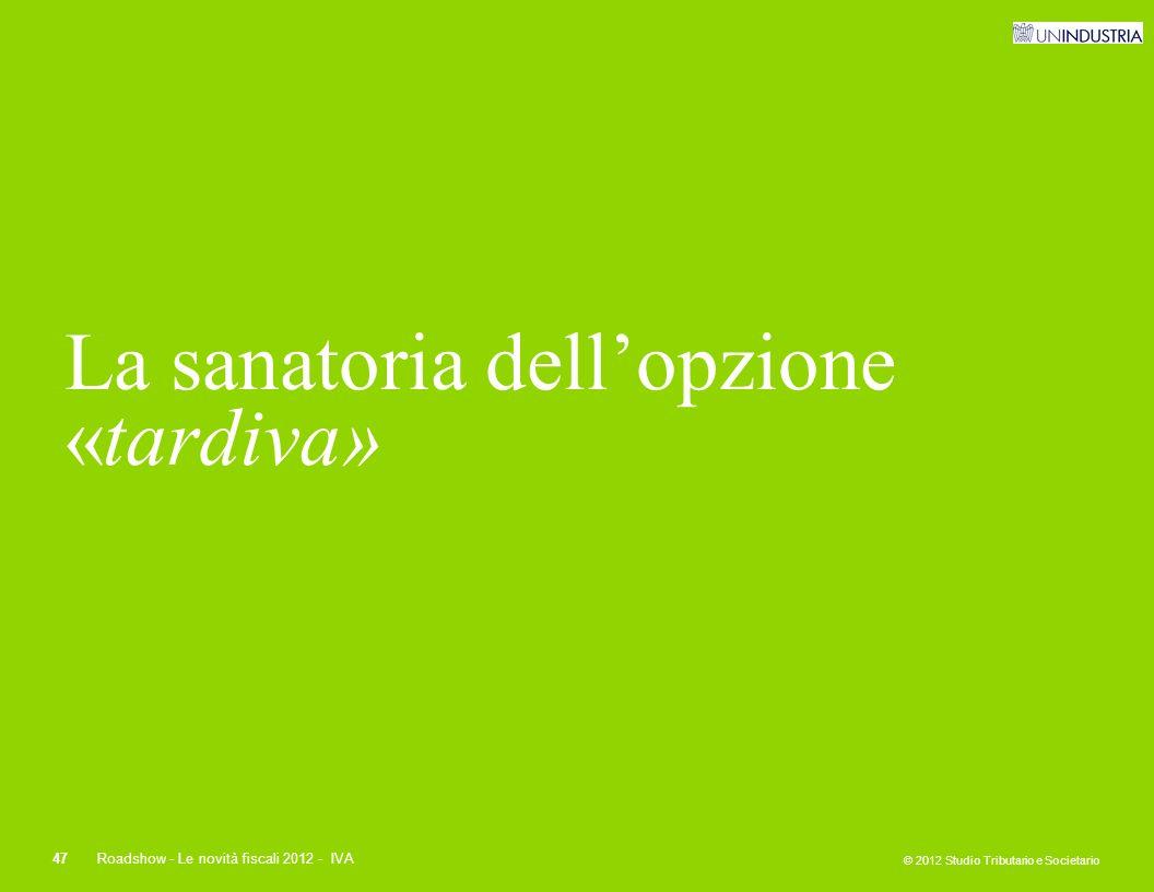 © 2012 Studio Tributario e Societario 47Roadshow - Le novità fiscali 2012 - IVA La sanatoria dell'opzione «tardiva»