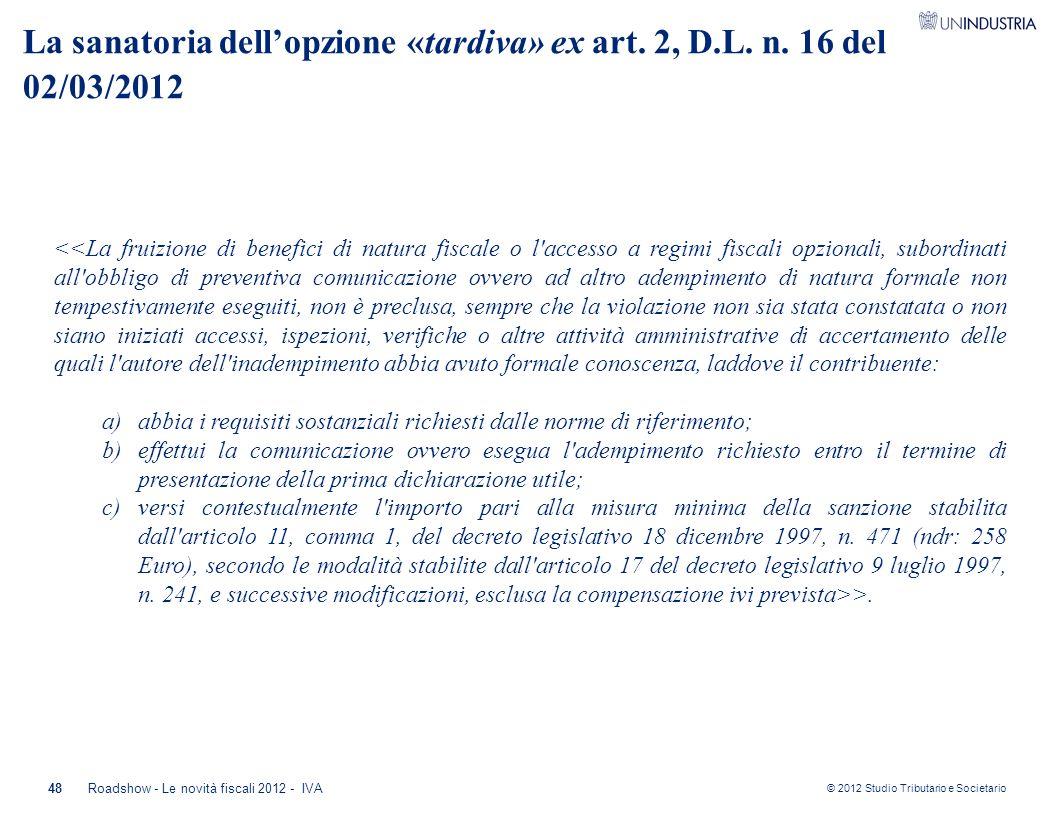 © 2012 Studio Tributario e Societario 48 La sanatoria dell'opzione «tardiva» ex art. 2, D.L. n. 16 del 02/03/2012 <<La fruizione di benefici di natura