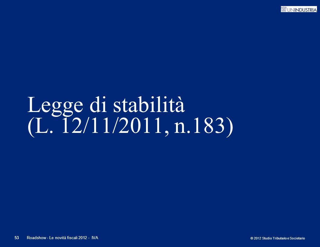 © 2012 Studio Tributario e Societario 53Roadshow - Le novità fiscali 2012 - IVA Legge di stabilità (L. 12/11/2011, n.183)