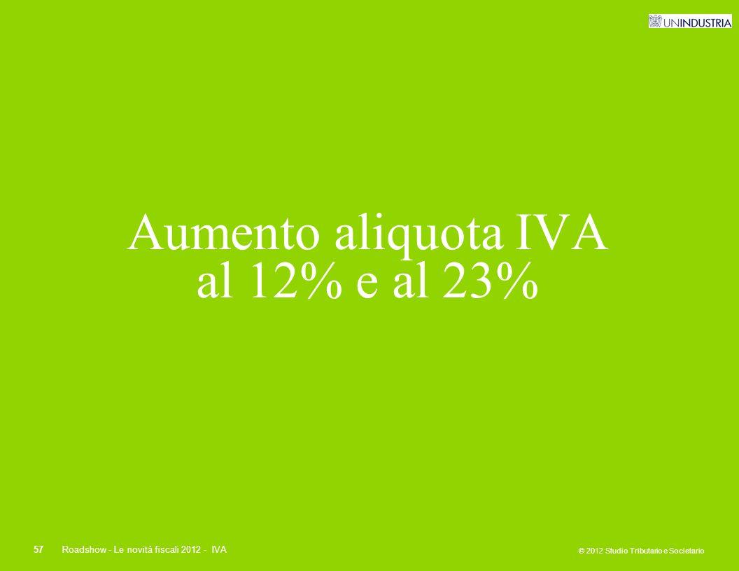 © 2012 Studio Tributario e Societario 57Roadshow - Le novità fiscali 2012 - IVA Aumento aliquota IVA al 12% e al 23%