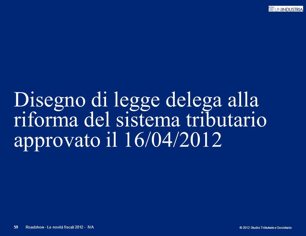 © 2012 Studio Tributario e Societario 59Roadshow - Le novità fiscali 2012 - IVA Disegno di legge delega alla riforma del sistema tributario approvato
