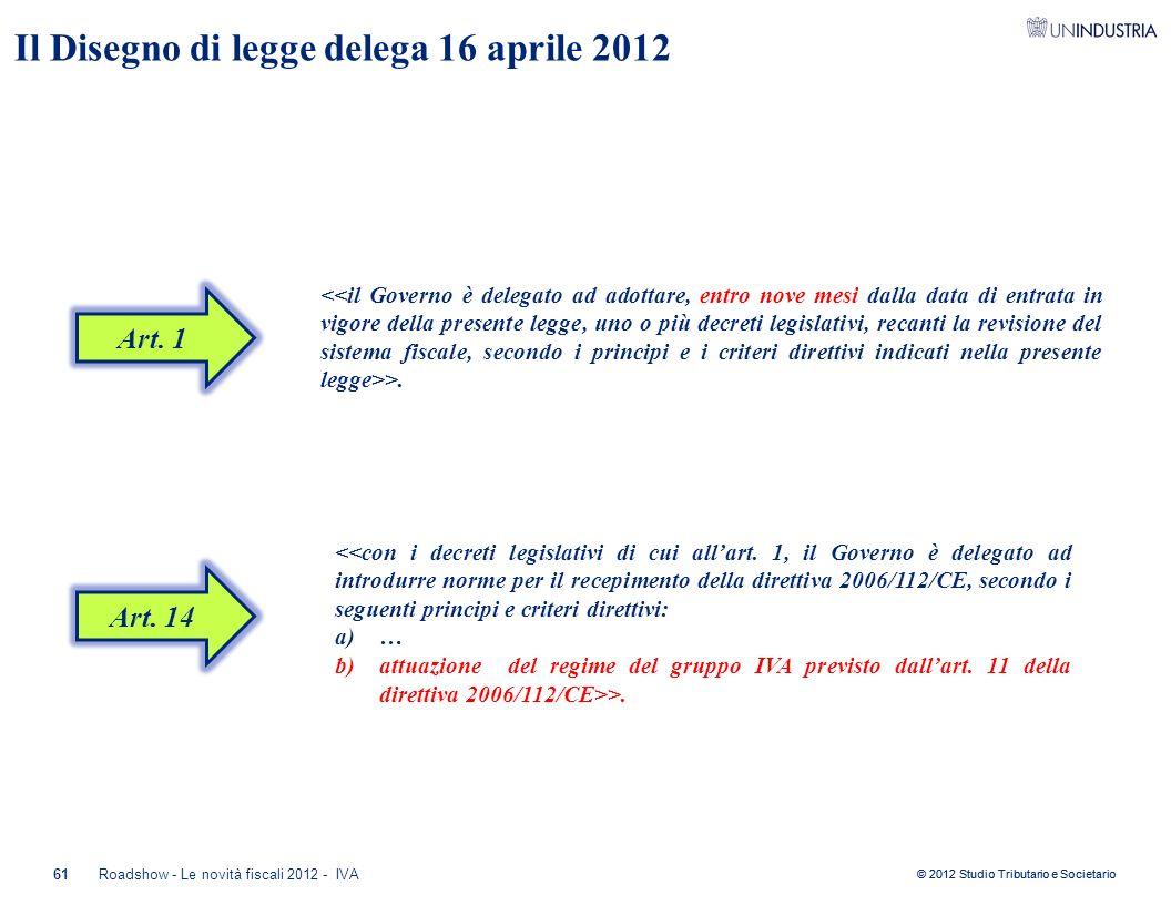 © 2012 Studio Tributario e Societario 61Roadshow - Le novità fiscali 2012 - IVA Il Disegno di legge delega 16 aprile 2012 >. <<con i decreti legislati